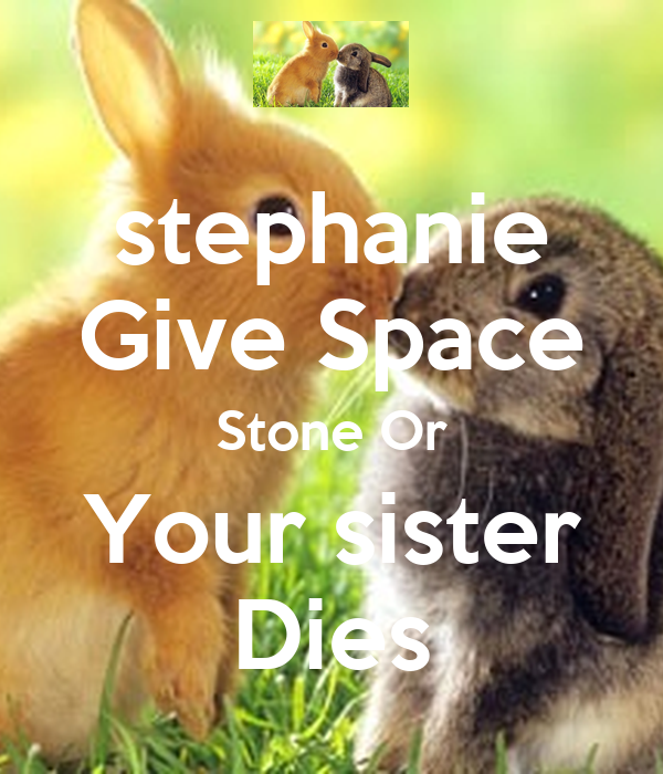 stephanie  Give Space Stone Or Your sister Dies