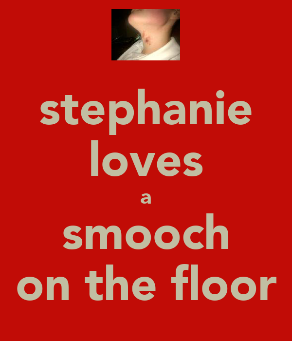 stephanie loves a smooch on the floor