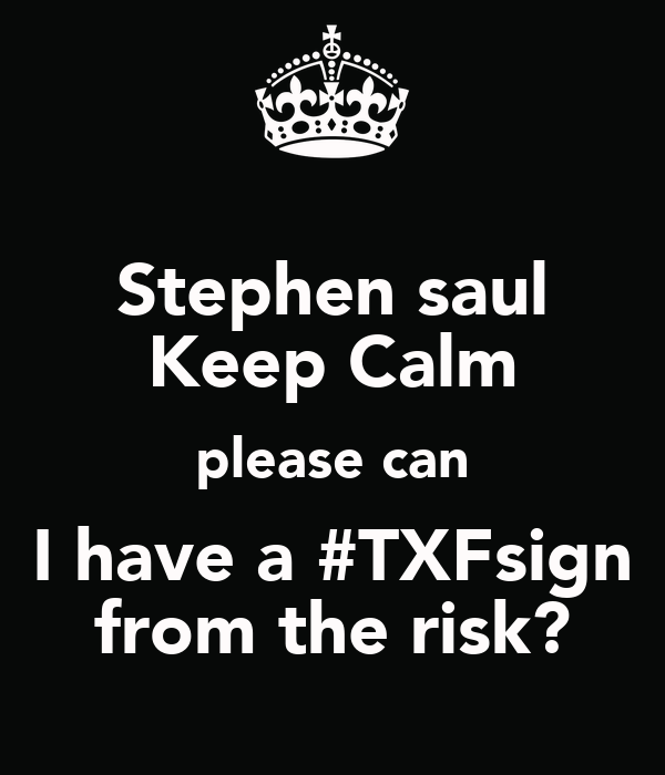 Stephen saul Keep Calm please can I have a #TXFsign from the risk?