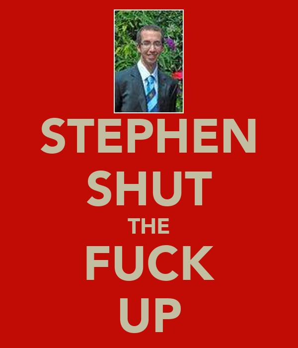 STEPHEN SHUT THE FUCK UP