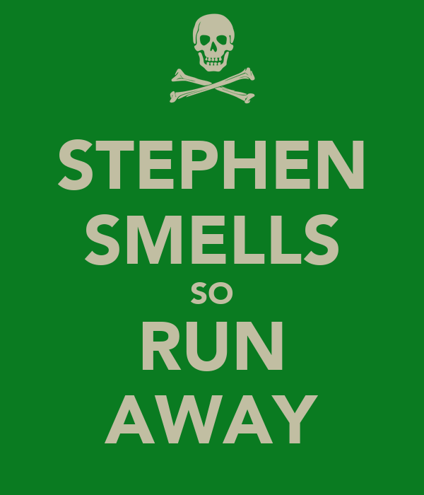 STEPHEN SMELLS SO RUN AWAY