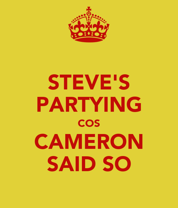 STEVE'S PARTYING COS CAMERON SAID SO