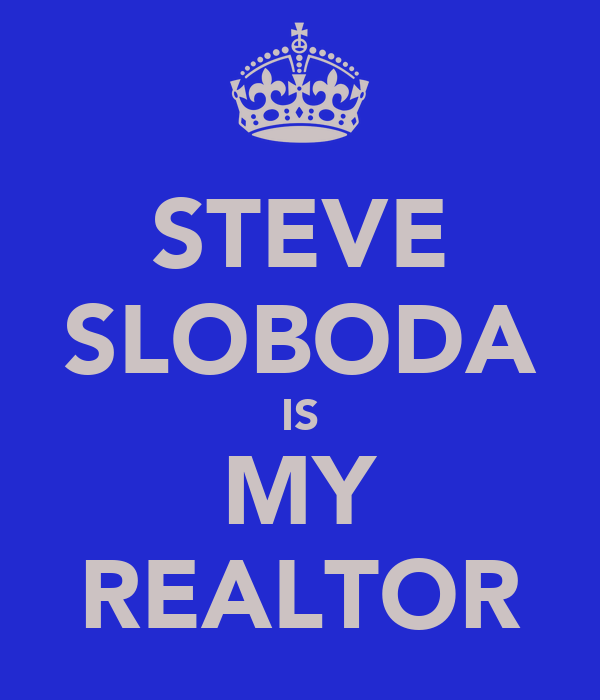 STEVE SLOBODA IS MY REALTOR