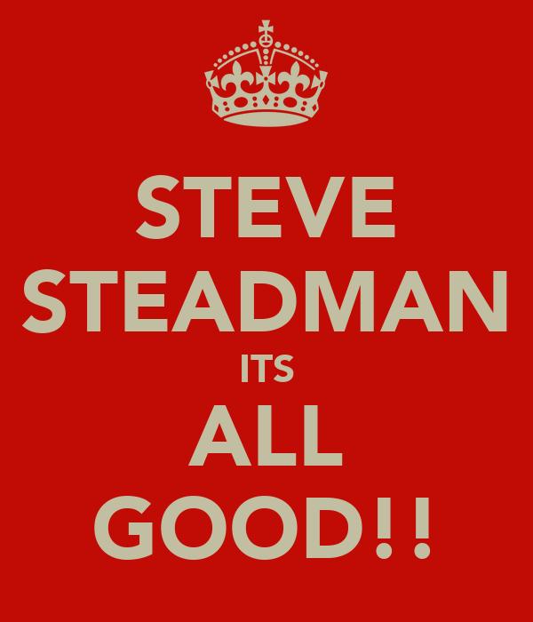 STEVE STEADMAN ITS ALL GOOD!!