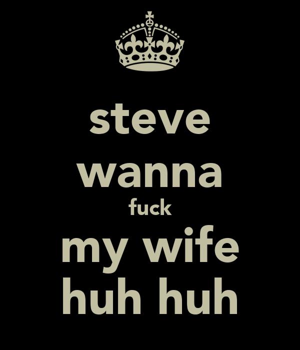 steve wanna fuck my wife huh huh