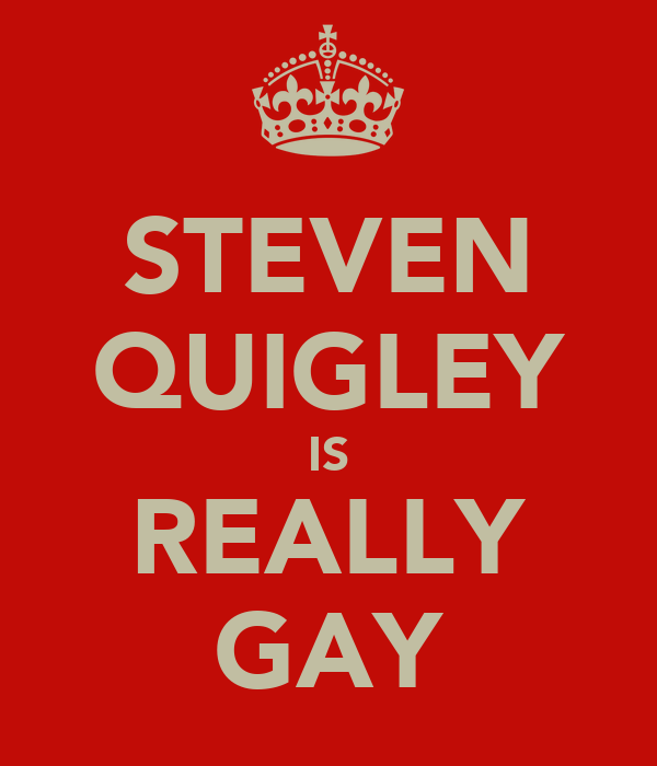 STEVEN QUIGLEY IS REALLY GAY
