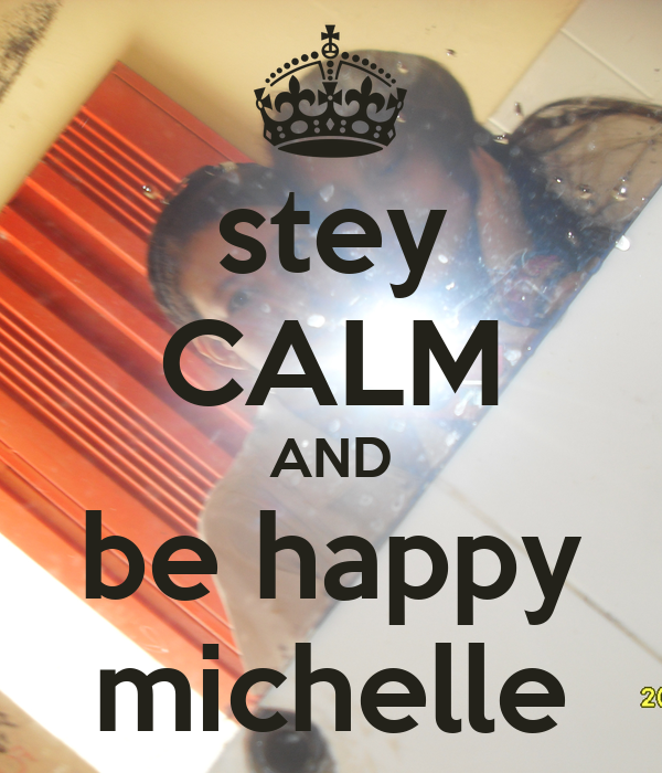 stey CALM AND be happy michelle