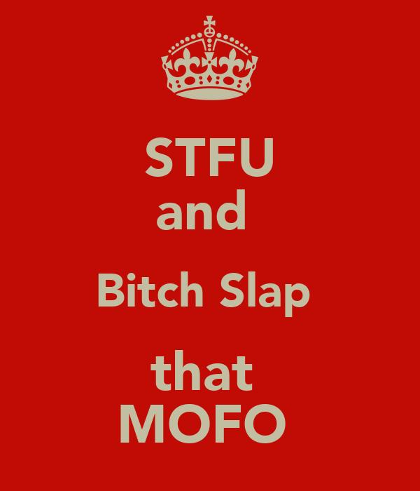 STFU and  Bitch Slap  that  MOFO