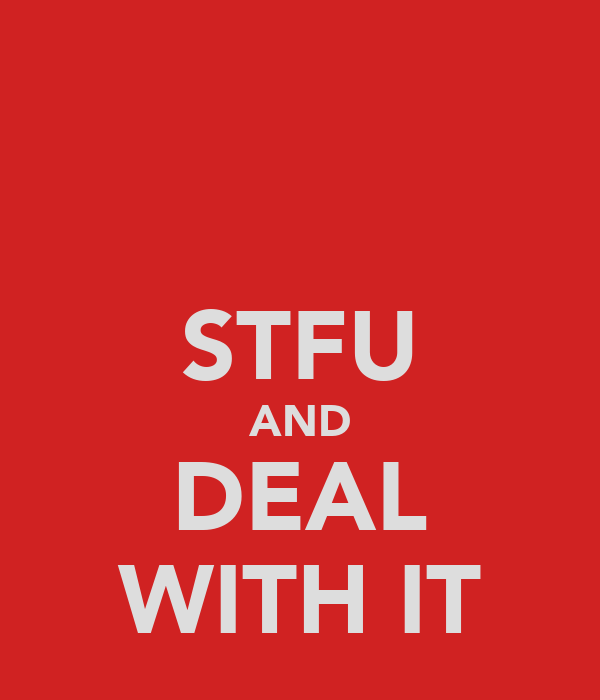 STFU AND DEAL WITH IT