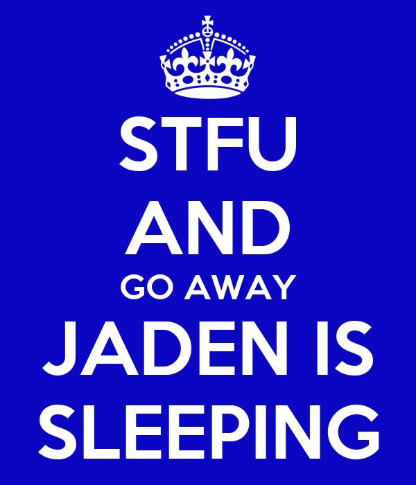 STFU AND GO AWAY JADEN IS SLEEPING