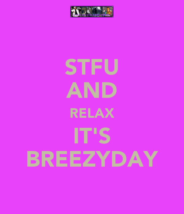 STFU AND RELAX IT'S BREEZYDAY