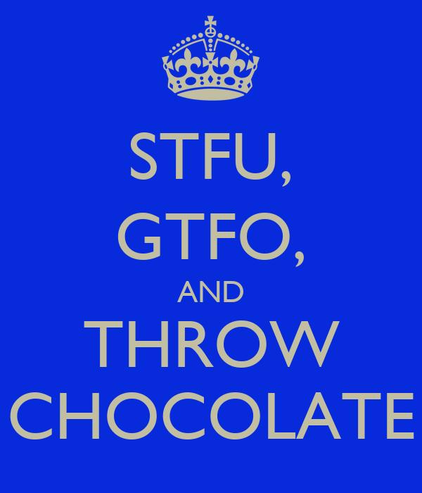 STFU, GTFO, AND THROW CHOCOLATE