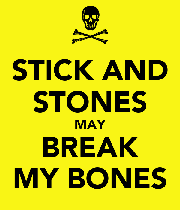 STICK AND STONES MAY BREAK MY BONES