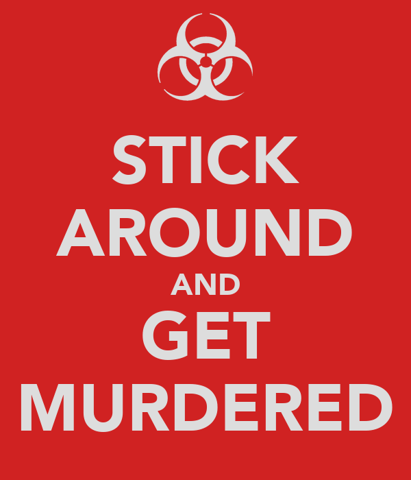 STICK AROUND AND GET MURDERED