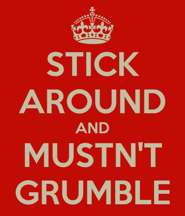 STICK AROUND AND MUSTN'T GRUMBLE