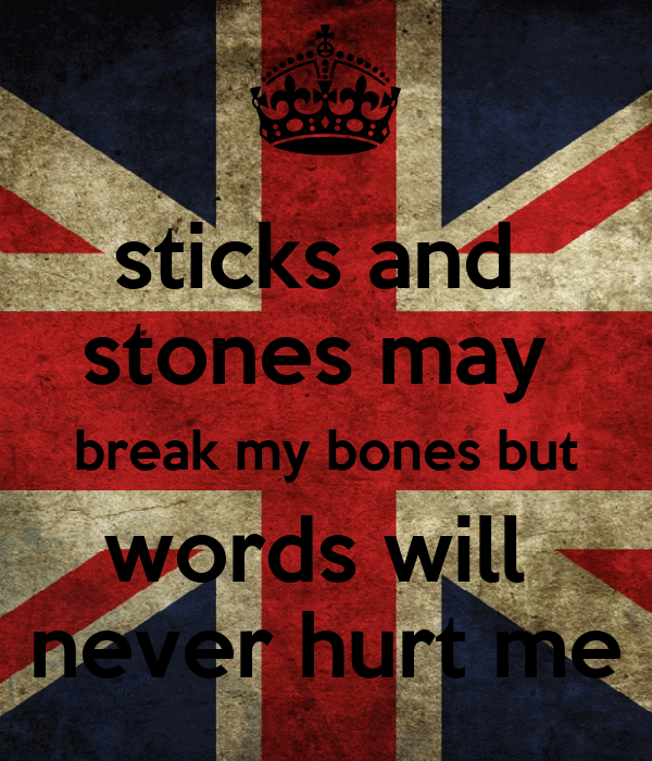 sticks and  stones may  break my bones but words will  never hurt me