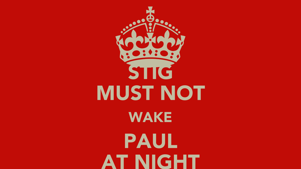 STIG MUST NOT WAKE PAUL AT NIGHT