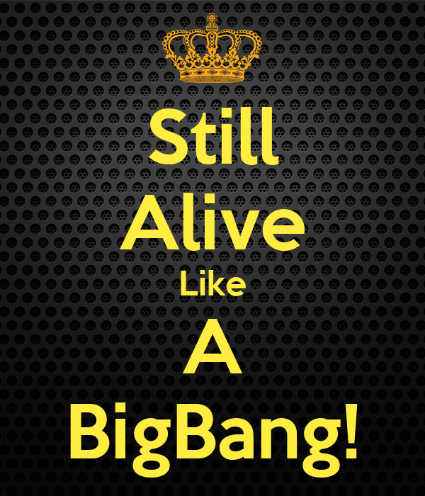 Still Alive Like A BigBang!