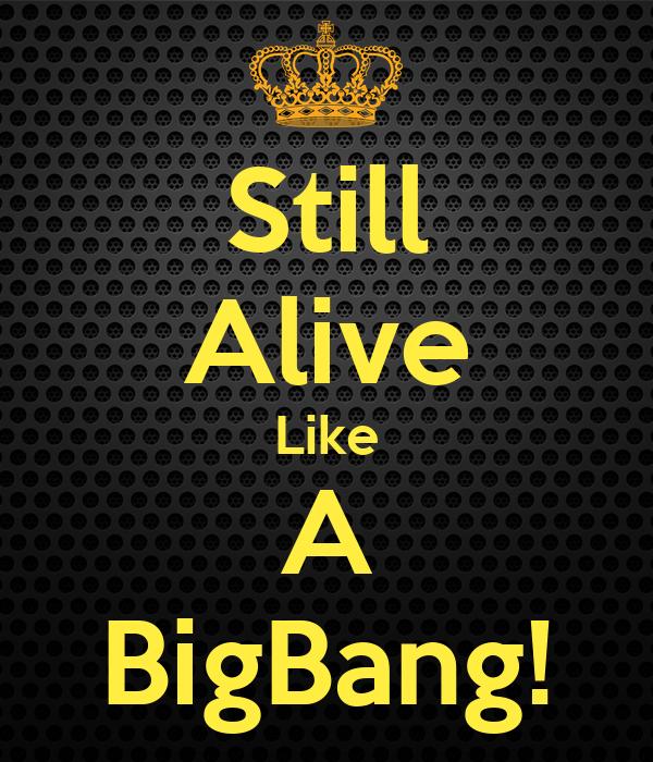 Still Alive Like A BigBang!
