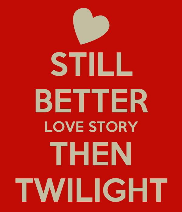 STILL BETTER LOVE STORY THEN TWILIGHT