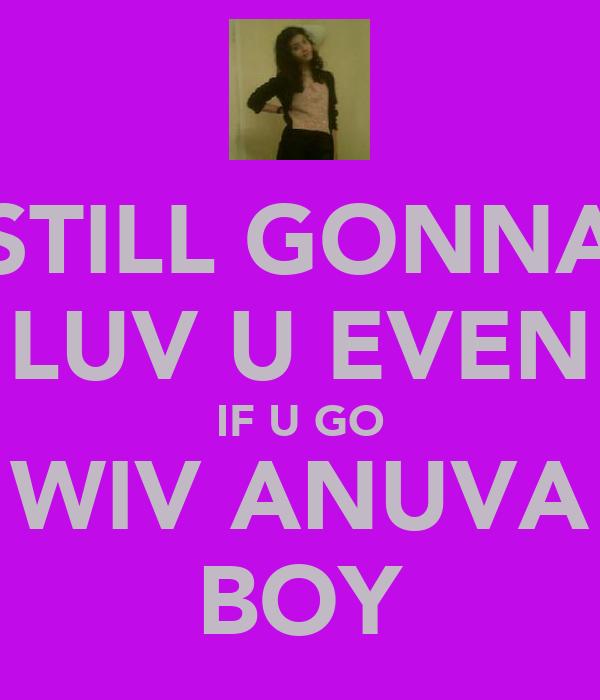 STILL GONNA LUV U EVEN IF U GO WIV ANUVA BOY