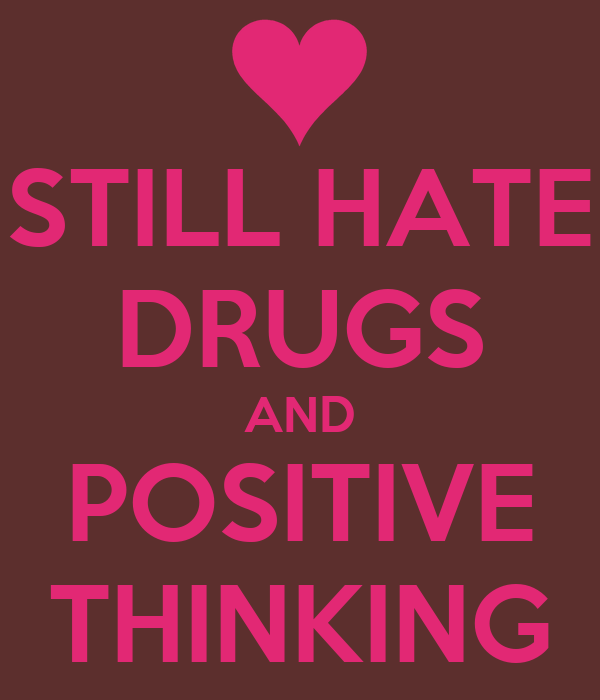 STILL HATE DRUGS AND POSITIVE THINKING