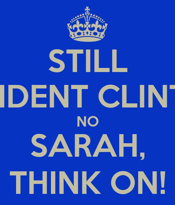 STILL PRESIDENT CLINTON? NO SARAH, THINK ON!