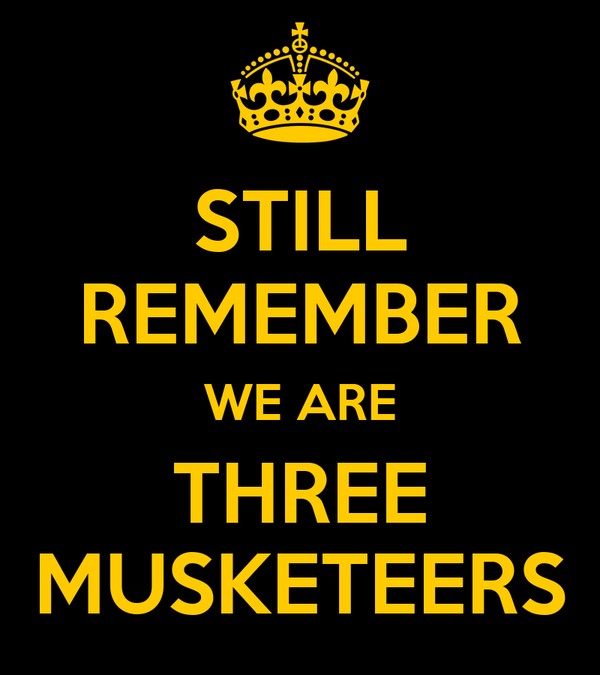 STILL REMEMBER WE ARE THREE MUSKETEERS