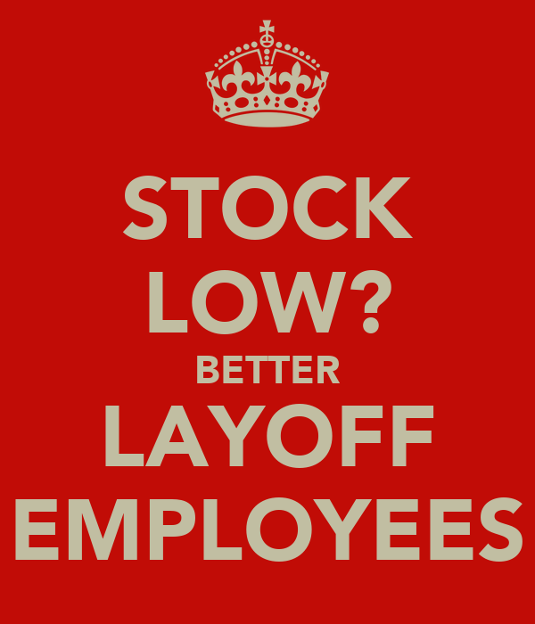 STOCK LOW? BETTER LAYOFF EMPLOYEES