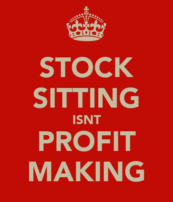 STOCK SITTING ISNT PROFIT MAKING