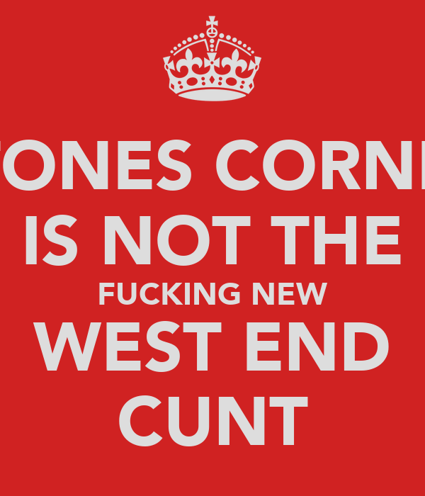 STONES CORNER IS NOT THE FUCKING NEW WEST END CUNT
