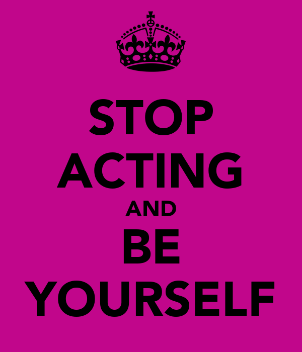 STOP ACTING AND BE YOURSELF