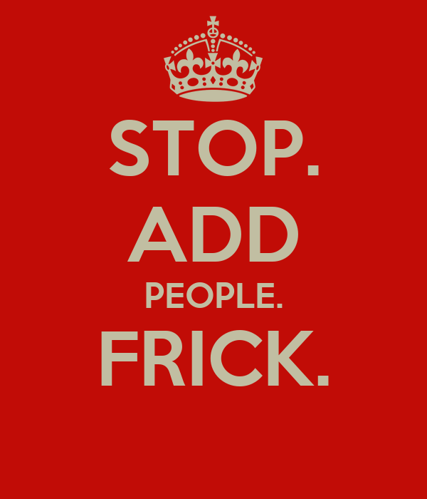 STOP. ADD PEOPLE. FRICK.
