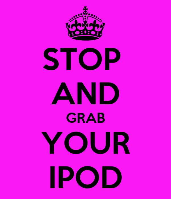 STOP  AND GRAB YOUR IPOD