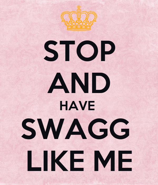 STOP AND HAVE  SWAGG  LIKE ME