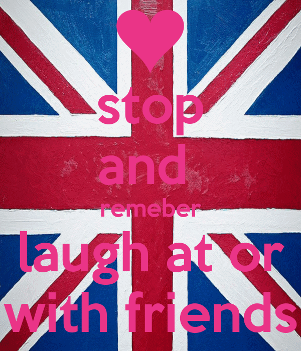 stop and  remeber laugh at or with friends