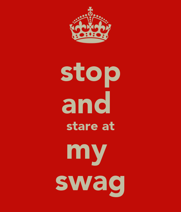 stop and  stare at my  swag
