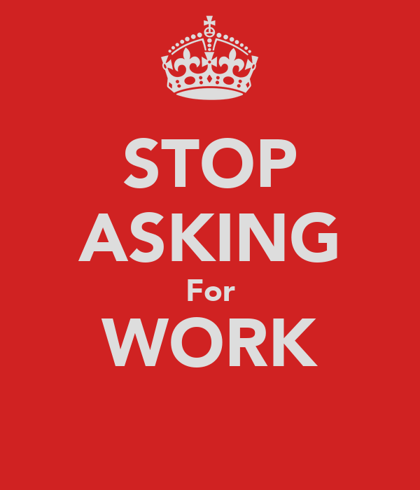 STOP ASKING For WORK