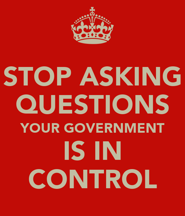 STOP ASKING QUESTIONS YOUR GOVERNMENT IS IN CONTROL