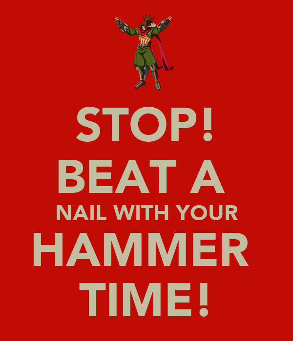 STOP! BEAT A  NAIL WITH YOUR HAMMER  TIME!