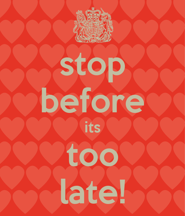 stop before its too late!