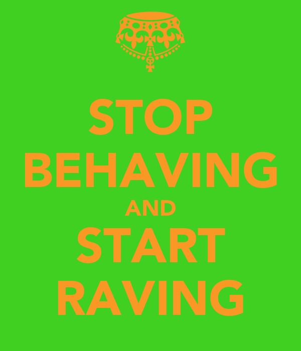 STOP BEHAVING AND START RAVING