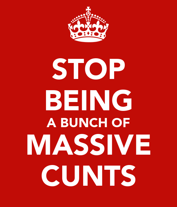STOP BEING A BUNCH OF MASSIVE CUNTS