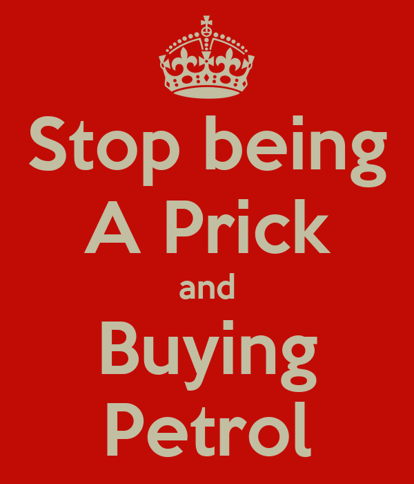 Stop being A Prick and Buying Petrol