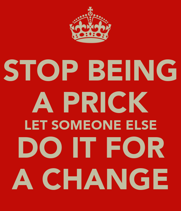 STOP BEING A PRICK LET SOMEONE ELSE DO IT FOR A CHANGE