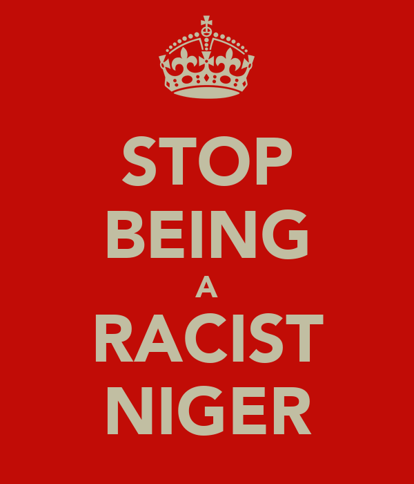 STOP BEING A RACIST NIGER