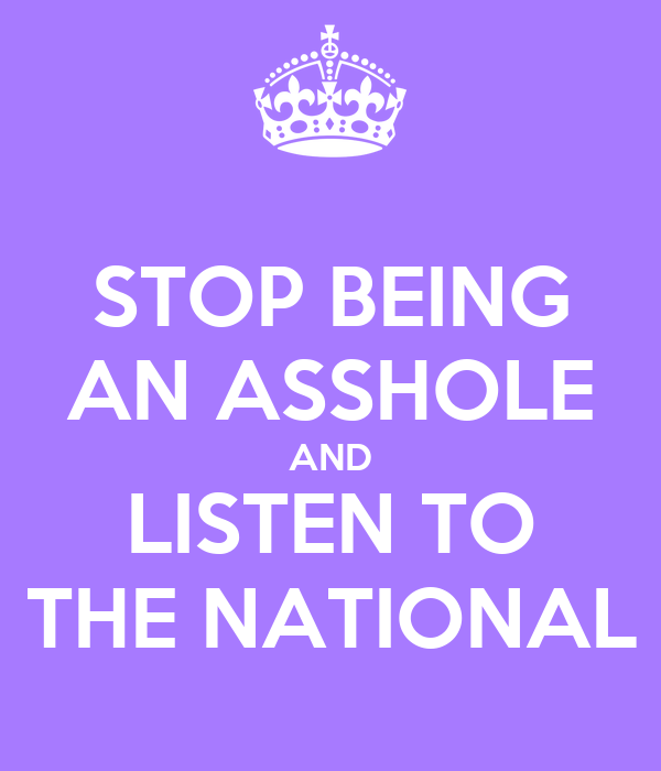 STOP BEING AN ASSHOLE AND LISTEN TO THE NATIONAL