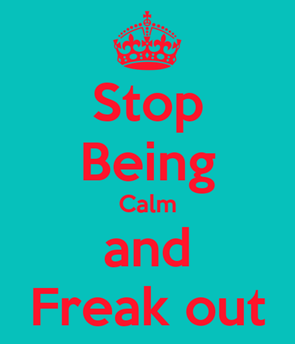 Stop Being Calm and Freak out