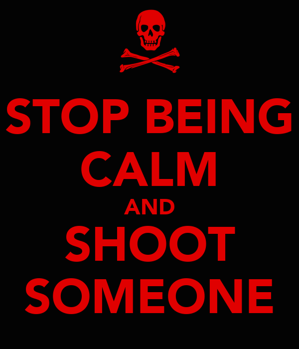 STOP BEING CALM AND SHOOT SOMEONE