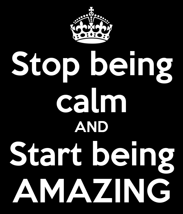 Stop being calm AND Start being AMAZING